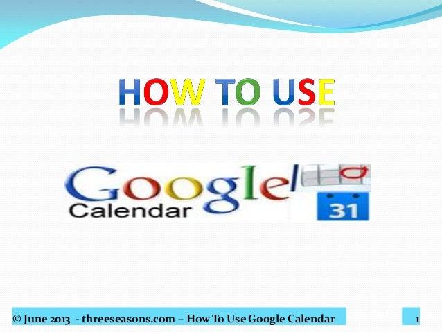 © June 2013 - threeseasons.com – How To Use Google Calendar 1