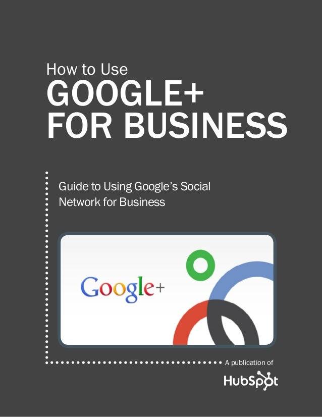 How to Use  Google+ for Business Guide to Using Google's Social Network for Business  A publication of