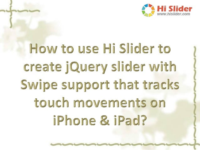 Hi Slider can help you create jQuery mobile sliders that work smoothly on modern mobile devices such as iPhone, iPad and A...