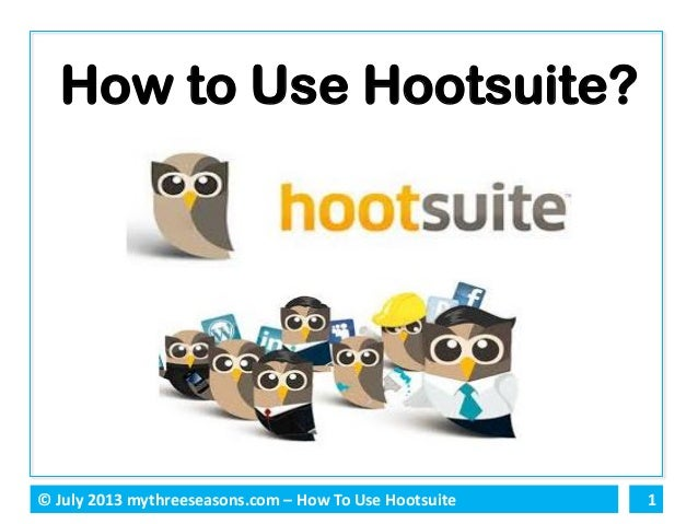 1© July 2013 mythreeseasons.com – How To Use Hootsuite How to Use Hootsuite?