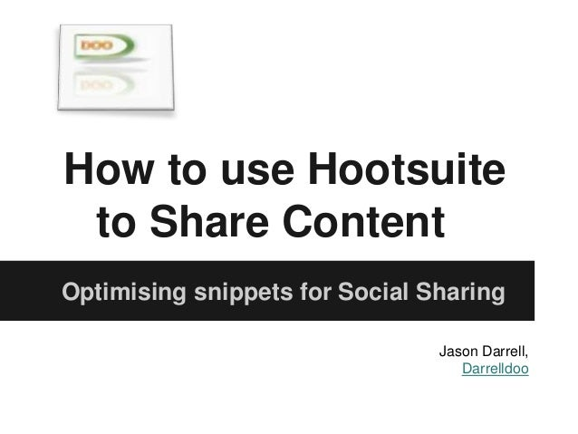 How to use Hootsuite to Share Content Optimising snippets for Social Sharing Jason Darrell, Darrelldoo