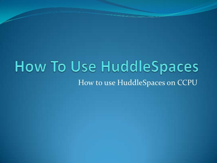 How To Use HuddleSpaces<br />How to use HuddleSpaces on CCPU<br />