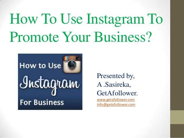 How To Use Instagram To Promote Your Business? Presented by, A .Sasireka, GetAfollower. www.getafollower.com info@getafoll...