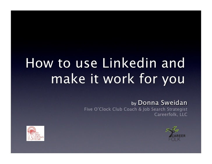 How to use Linkedin and    make it work for you                              by Donna Sweidan         Five O'Clock Club Co...