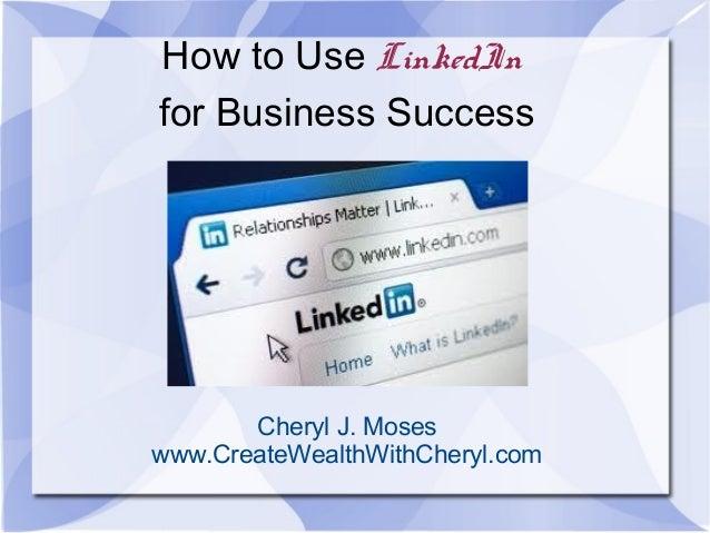 How to Use LinkedInfor Business SuccessCheryl J. Moseswww.CreateWealthWithCheryl.com