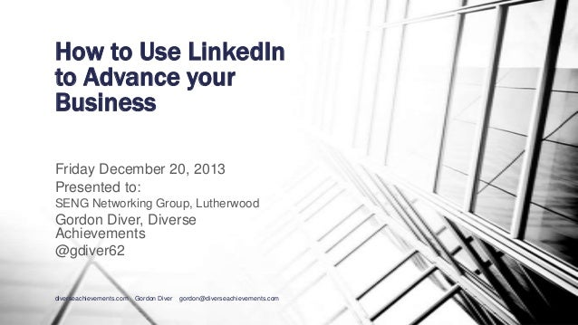 How to Use LinkedIn to Advance your Business Friday December 20, 2013 Presented to: SENG Networking Group, Lutherwood  Gor...