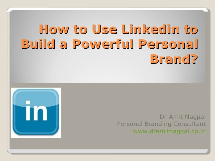 How to Use Linkedin to Build a Powerful Personal Brand? Dr Amit Nagpal Personal Branding Consultant www.dramitnagpal.co.in