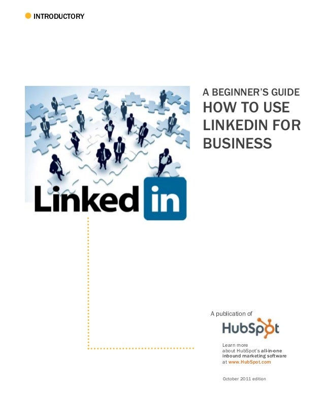 INTRODUCTORY A BEGINNER'S GUIDE HOW TO USE LINKEDIN FOR BUSINESS A publication of Learn more about HubSpot's all-in-one in...