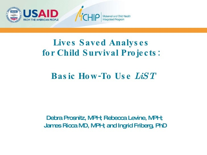 Lives Saved Analyses  for Child Survival Projects:    Basic How-To Use  LiST Debra Prosnitz, MPH; Rebecca Levine, MPH;  Ja...
