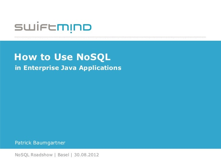 How to Use NoSQLin Enterprise Java ApplicationsPatrick BaumgartnerNoSQL Roadshow | Basel | 30.08.2012