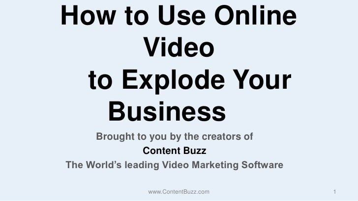 How to Use Online Video    to Explode Your Business<br />Brought to you by the creators of <br />Content Buzz<br />The Wor...