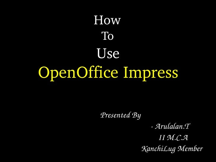 How          To        Use OpenOffice Impress          Presented By                                    ­ Arulalan.T       ...