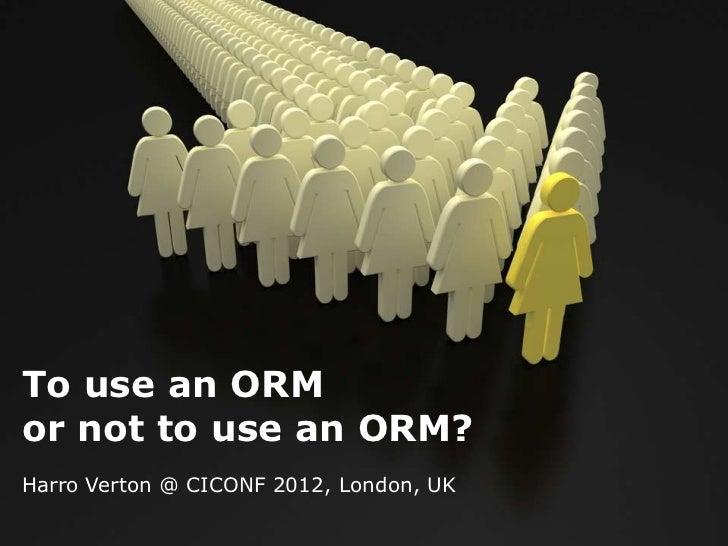 To use an ORMor not to use an ORM?Harro Verton @ CICONF 2012, London, UK