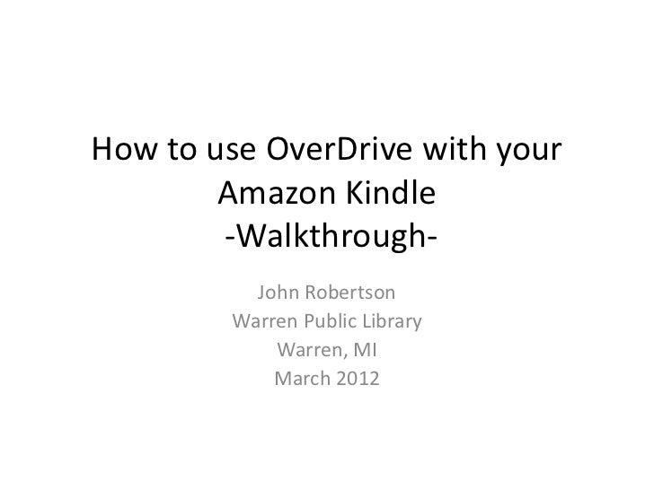 How to use OverDrive with your        Amazon Kindle        -Walkthrough-          John Robertson        Warren Public Libr...