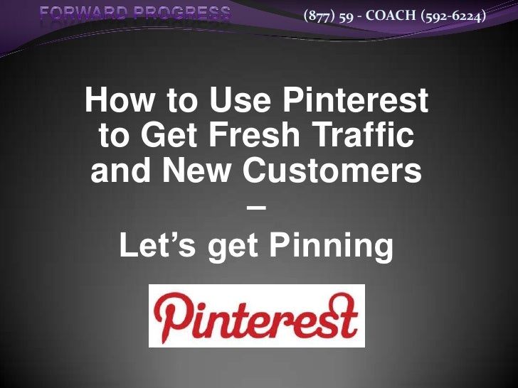 (877) 59 - COACH (592-6224)How to Use Pinterest to Get Fresh Trafficand New Customers          –  Let's get Pinning