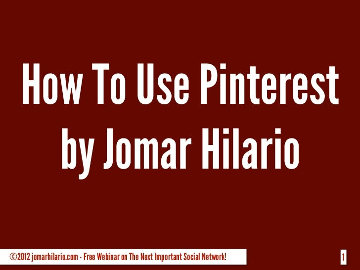 How To Use Pinterest     by Jomar Hilario©2012 jomarhilario.com - Free Webinar on The Next Important Social Network!   1