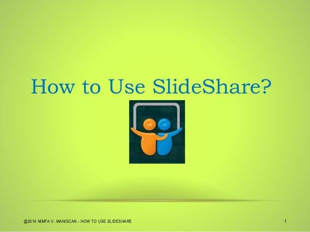 @2014 NIMFA V. MANISCAN - HOW TO USE SLIDESHARE 1 How to Use SlideShare?