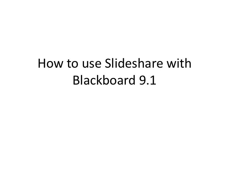 How to use Slideshare with     Blackboard 9.1