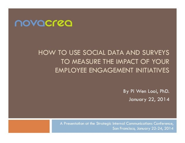 HOW TO USE SOCIAL DATA AND SURVEYS TO MEASURE THE IMPACT OF YOUR EMPLOYEE ENGAGEMENT INITIATIVES By Pi Wen Looi, PhD. Janu...