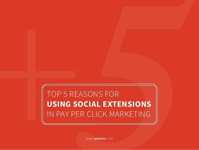 TOP 5 REASONS FORUSING SOCIAL EXTENSIONSIN PAY PER CLICK MARKETINGwww.oneims.com