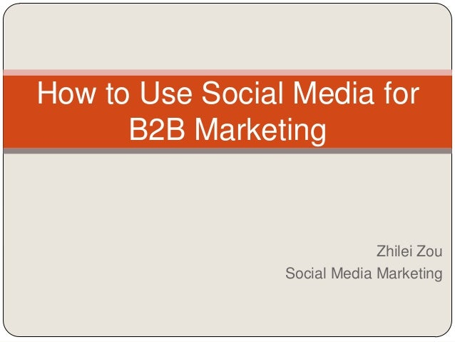 How to Use Social Media for      B2B Marketing                              Zhilei Zou                 Social Media Market...