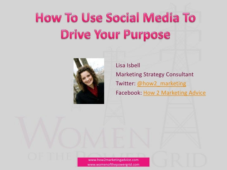 How To Use Social Media To Drive Your Purpose<br />Lisa Isbell<br />Marketing Strategy Consultant<br />Twitter: @how2_mark...