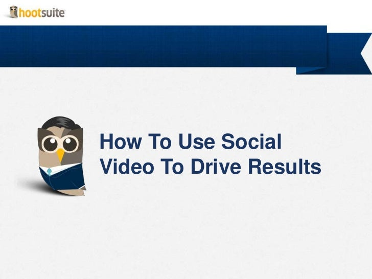How to Use Social Video to Drive Results (HootSuite)