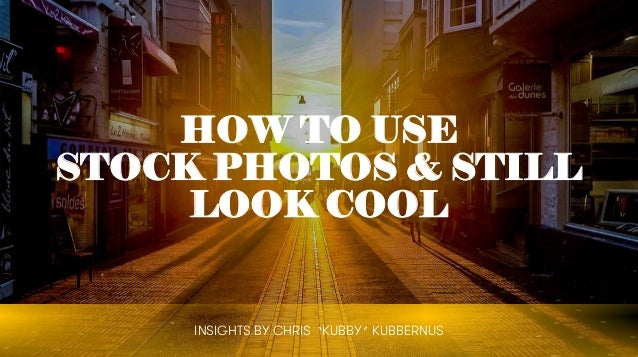 HOW TO USE STOCK PHOTOS & STILL LOOK COOL INSIGHTS BY CHRIS 'KUBBY' KUBBERNUS