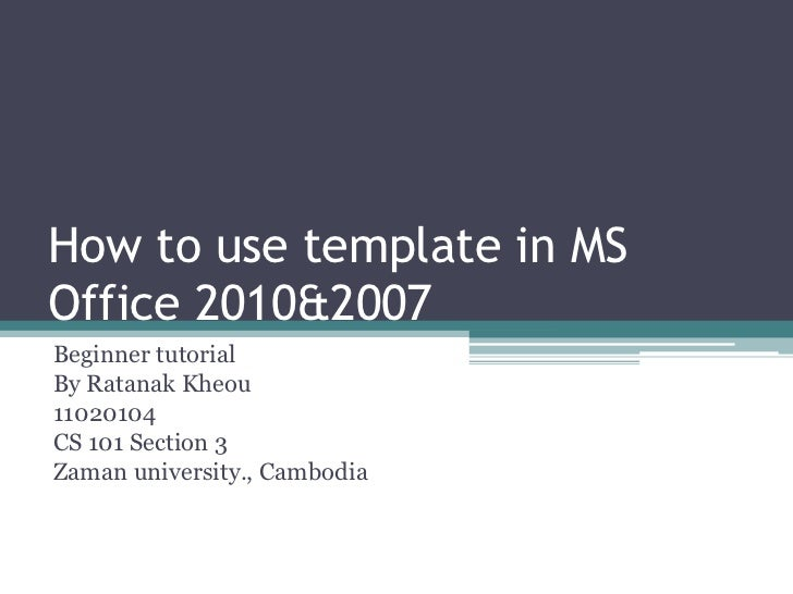 How to use template in MSOffice 2010&2007Beginner tutorialBy Ratanak Kheou11020104CS 101 Section 3Zaman university., Cambo...