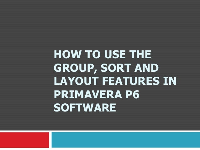 HOW TO USE THE GROUP, SORT AND LAYOUT FEATURES IN PRIMAVERA P6 SOFTWARE
