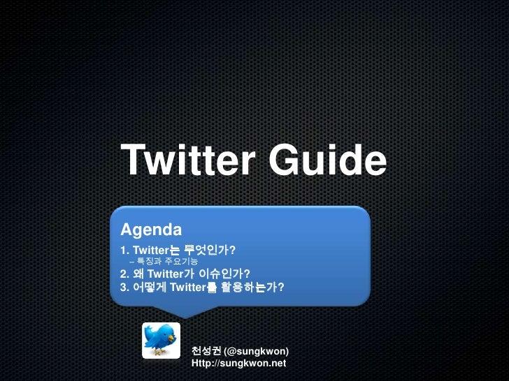 Twitter Guide<br />Agenda<br />1. Twitter는 무엇인가? <br />    – 특징과 주요기능<br />2. 왜 Twitter가 이슈인가?<br />3. 어떻게 Twitter를 활용하는가?...