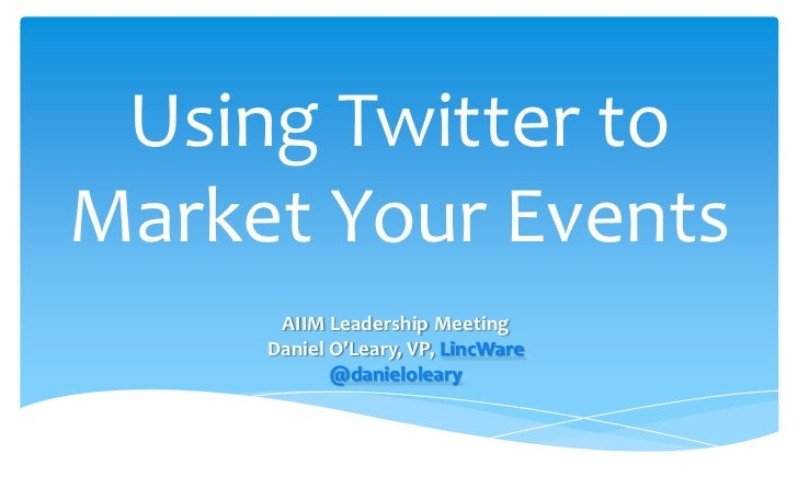 Using Twitter to Market Your Events <br />AIIM Leadership Meeting<br />Daniel O'Leary, VP, LincWare<br />@danieloleary <br />