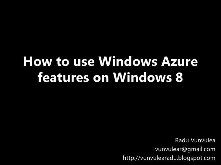 How to use Windows Azure features on Windows 8                                Radu Vunvulea                         vunvul...