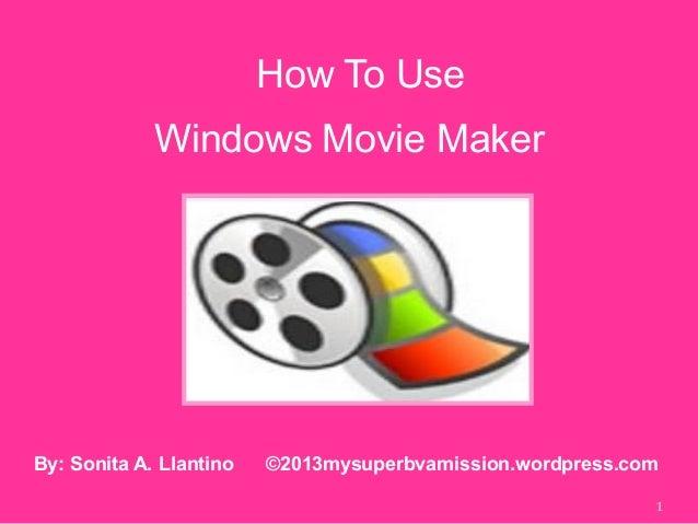 How To Use 1 By: Sonita A. Llantino ©2013mysuperbvamission.wordpress.com Windows Movie Maker
