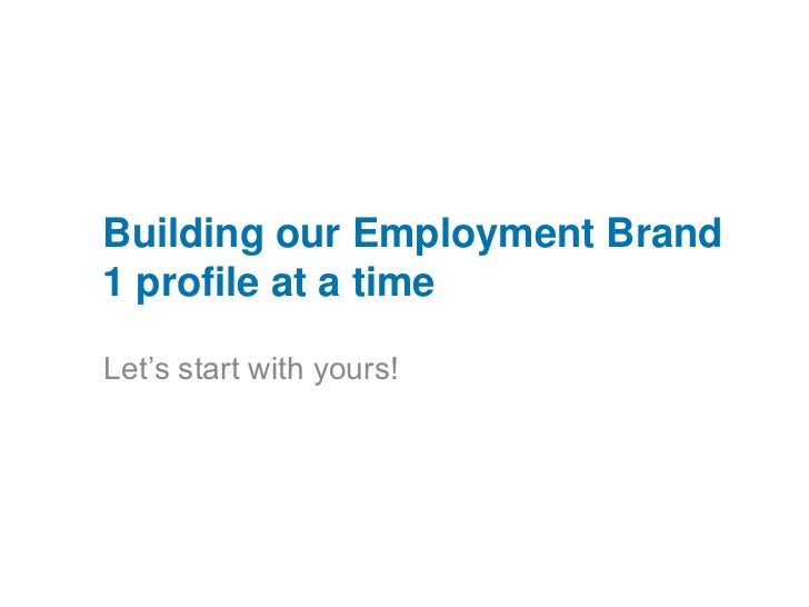 Building our Employment Brand 1 profile at a time<br />Let's start with yours! <br />v<br />