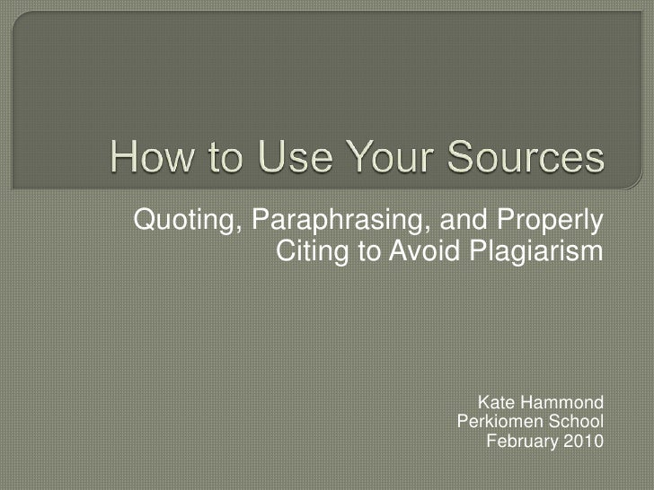How to Use Your Sources<br />Quoting, Paraphrasing, and Properly Citing to Avoid Plagiarism<br />Kate Hammond<br />Perkiom...
