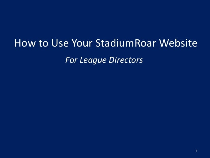 How to Use Your StadiumRoar Website         For League Directors                                  1