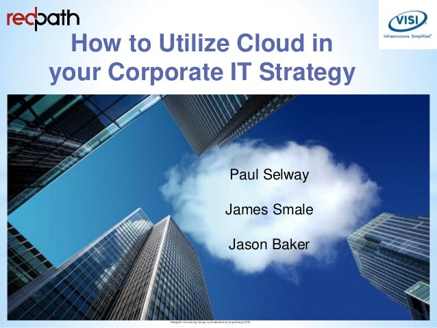 How to Utilize Cloud in your Corporate IT Strategy Paul Selway James Smale Jason Baker 1 Redpath Consulting Group confiden...