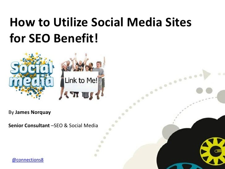 How to Utilize Social Media Sitesfor SEO Benefit!By James NorquaySenior Consultant –SEO & Social Media @connections8
