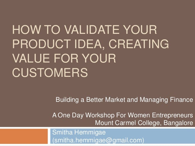 HOW TO VALIDATE YOUR PRODUCT IDEA, CREATING VALUE FOR YOUR CUSTOMERS Smitha Hemmigae (smitha.hemmigae@gmail.com) Building ...