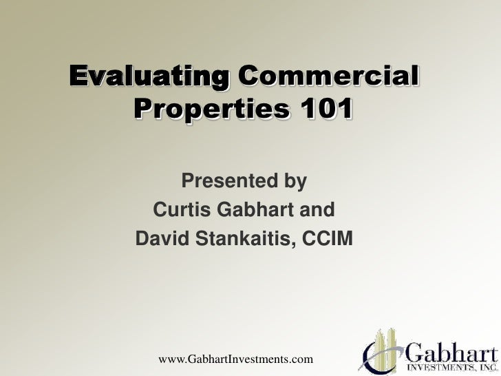 Evaluating Commercial    Properties 101       Presented by    Curtis Gabhart and   David Stankaitis, CCIM     www.GabhartI...