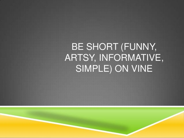 BE SHORT (FUNNY, ARTSY, INFORMATIVE, SIMPLE) ON VINE