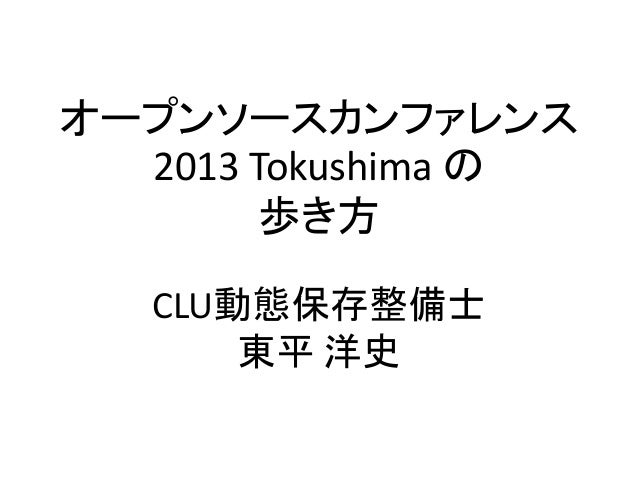 オープンソースカンファレンス  2013 Tokushima の        歩き方   CLU動態保存整備士       東平 洋史