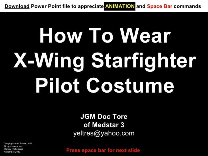 How To Wear X-Wing Starfighter Pilot Costume JGM Doc Tore of Medstar 3 [email_address] Copyright Ariel Torres, M.D. All ri...