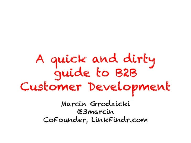 A quick and dirty     guide to B2BCustomer Development       Marcin Grodzicki           @3marcin   CoFounder, LinkFindr.com