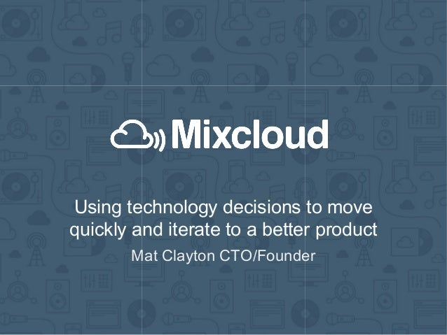 Using technology decisions to move quickly and iterate to a better product Mat Clayton CTO/Founder