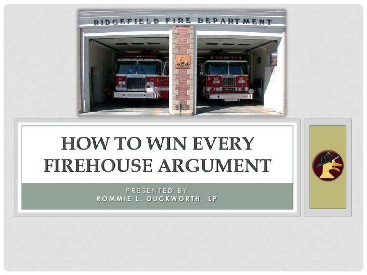 Presented by<br />Rommie L. Duckworth, LP<br />How to Win Every Firehouse Argument<br />