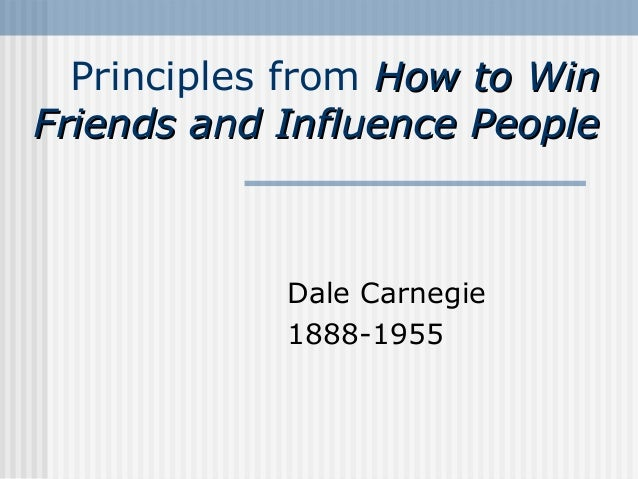 Principles from How to Win Friends and Influence People  Dale Carnegie 1888-1955