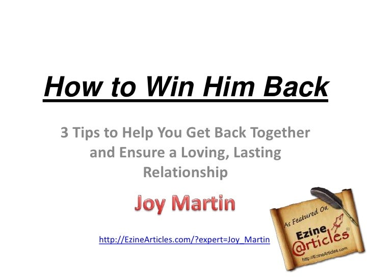 How to Win Him Back<br />3 Tips to Help You Get Back Together and Ensure a Loving, Lasting Relationship<br />Joy Martin<br...