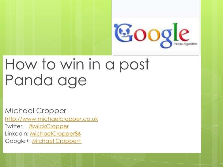How to win in a postPanda ageMichael Cropperhttp://www.michaelcropper.co.ukTwitter: @MickCropperLinkedIn: MichaelCropper86...